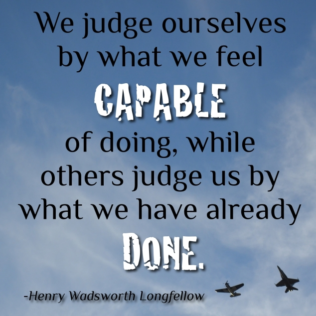 We judge ourselves by what we feel capable of doing, while others judge us by what we have already done. Henry Wadsworth Longfellow